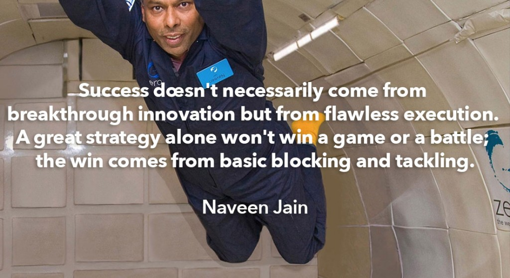 Naveen Jain in zero gravity and quote: Success doesn't necessarily come from breakthrough innovation but from flawless execution. A great strategy alone won't win a game or a battle; the win comes from basic blocking and tackling.